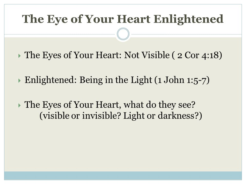 The Eye of Your Heart Enlightened  The Eyes of Your Heart: Not Visible ( 2 Cor 4:18)  Enlightened: Being in the Light (1 John 1:5-7)  The Eyes of Your Heart, what do they see.
