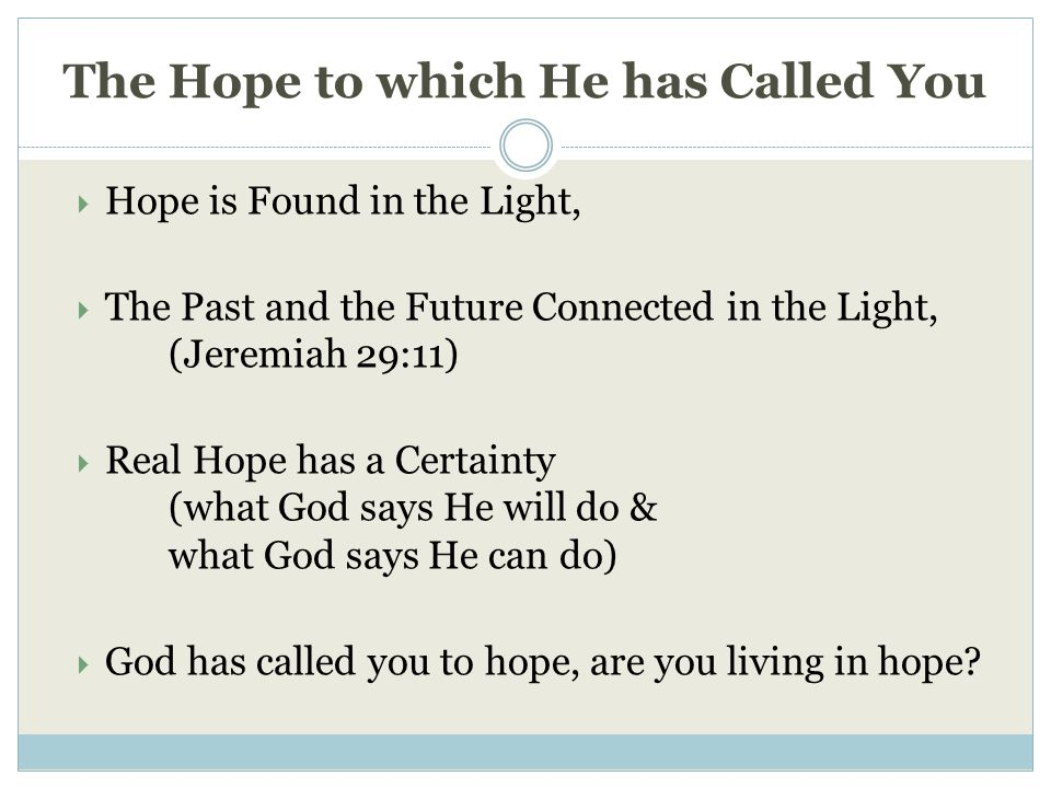 The Hope to which He has Called You  Hope is Found in the Light,  The Past and the Future Connected in the Light, (Jeremiah 29:11)  Real Hope has a Certainty (what God says He will do & what God says He can do)  God has called you to hope, are you living in hope?