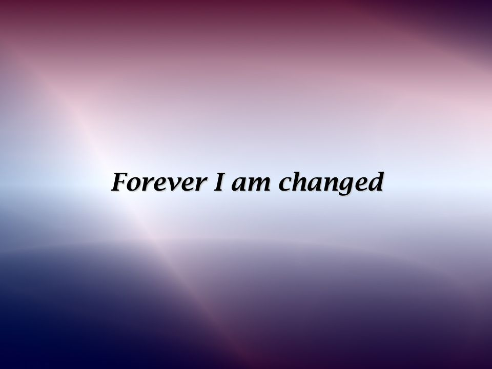 Forever I am changed
