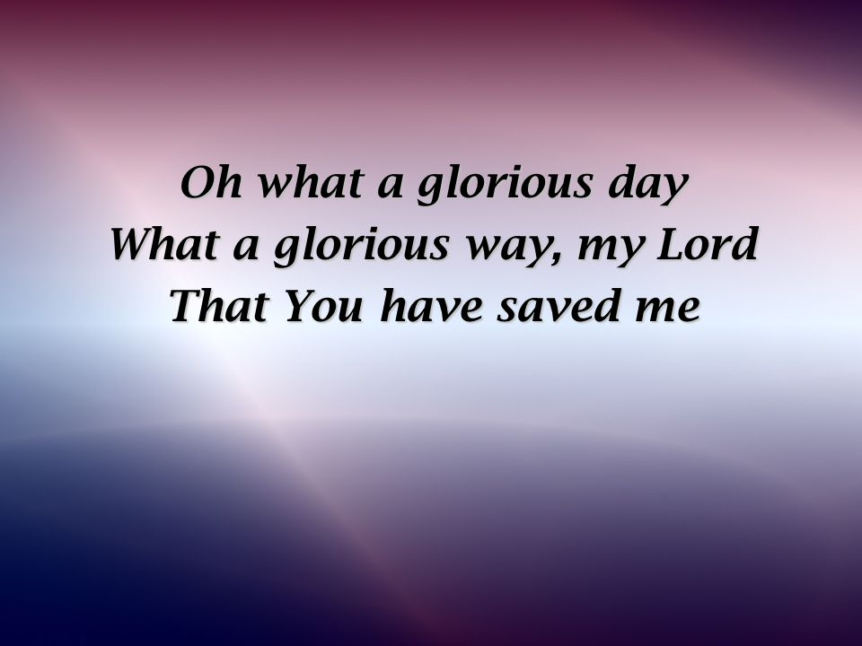 Oh what a glorious day What a glorious way, my Lord That You have saved me