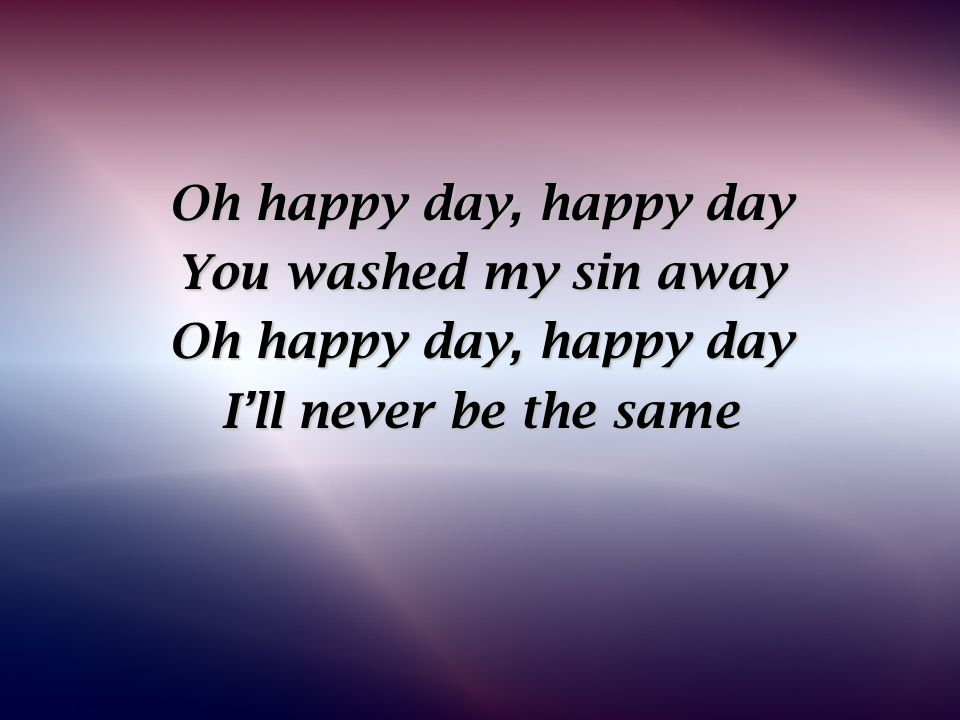 Oh happy day, happy day You washed my sin away Oh happy day, happy day I'll never be the same