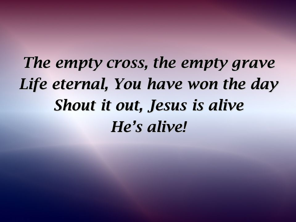 The empty cross, the empty grave Life eternal, You have won the day Shout it out, Jesus is alive He's alive!