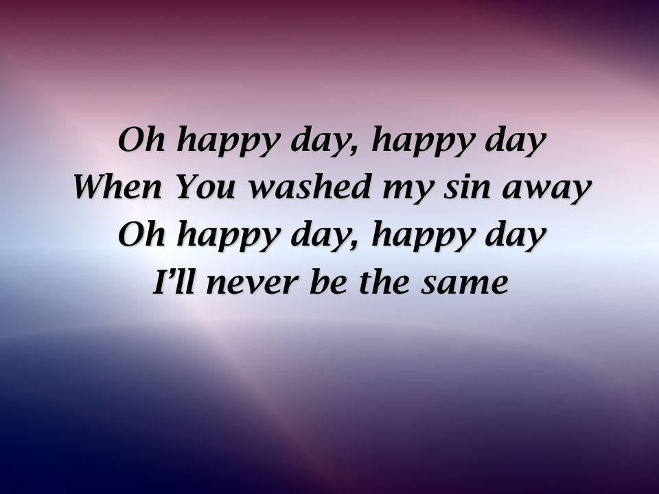 Oh happy day, happy day When You washed my sin away Oh happy day, happy day I'll never be the same