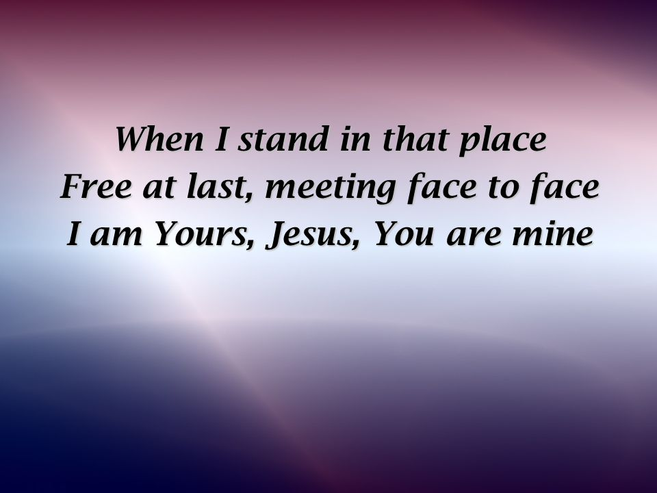 When I stand in that place Free at last, meeting face to face I am Yours, Jesus, You are mine