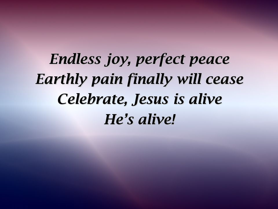 Endless joy, perfect peace Earthly pain finally will cease Celebrate, Jesus is alive He's alive!