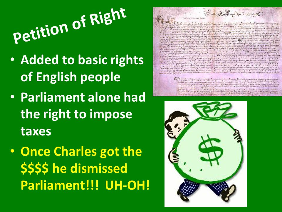 James I lived life of luxury & wanted to go to war so wanted to raise taxes – Parliament refused to form new tax laws unless James agreed that a monarch couldn't make laws without Parliament's approval When James' son Charles I came to throne Parliament forced him to agree to the Petition of Right before they would agree to new taxes