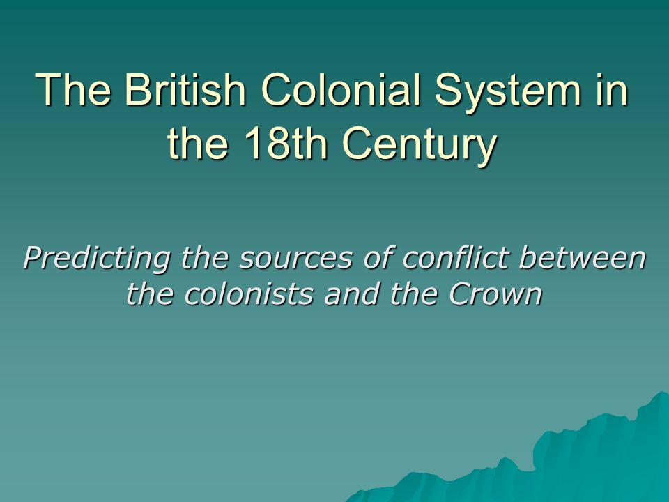 The British Colonial System in the 18th Century Predicting the sources of conflict between the colonists and the Crown