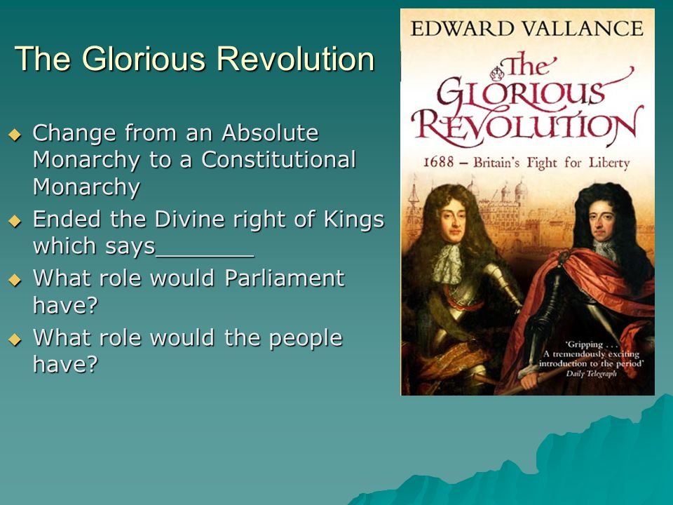The Glorious Revolution  Change from an Absolute Monarchy to a Constitutional Monarchy  Ended the Divine right of Kings which says_______  What rol