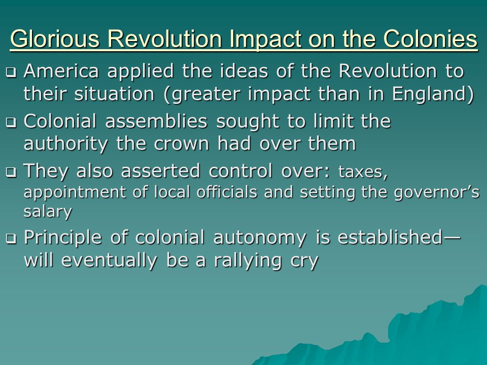 Glorious Revolution Impact on the Colonies  America applied the ideas of the Revolution to their situation (greater impact than in England)  Colonia