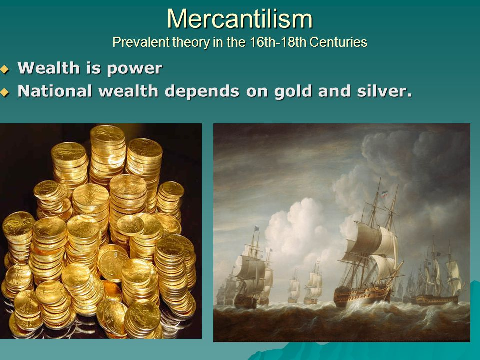 Mercantilism Prevalent theory in the 16th-18th Centuries  Wealth is power  National wealth depends on gold and silver.