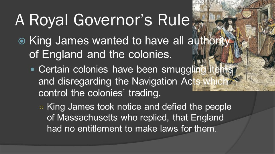 A Royal Governor's Rule  King James wanted to have all authority of England and the colonies.