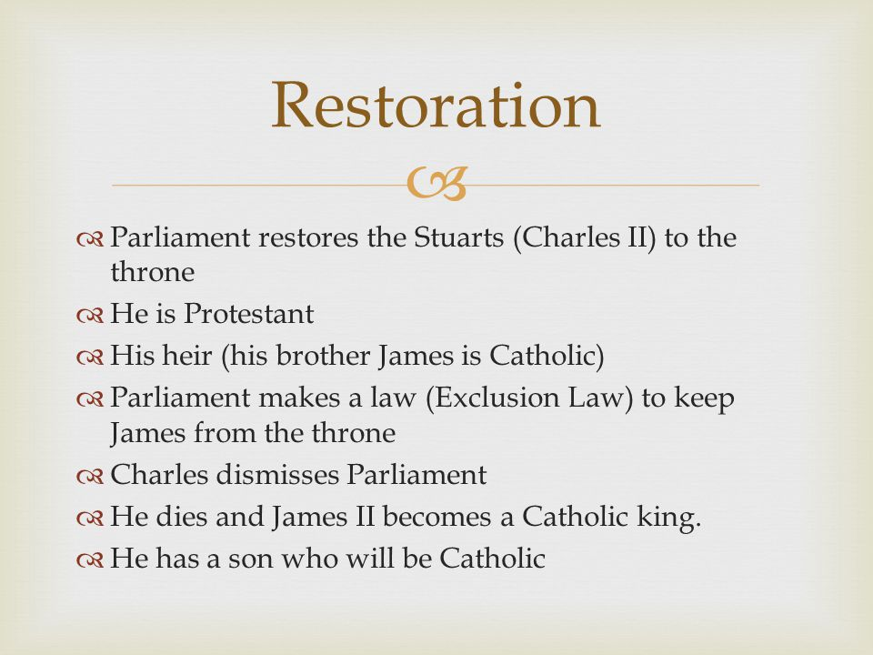   Parliament restores the Stuarts (Charles II) to the throne  He is Protestant  His heir (his brother James is Catholic)  Parliament makes a law (Exclusion Law) to keep James from the throne  Charles dismisses Parliament  He dies and James II becomes a Catholic king.