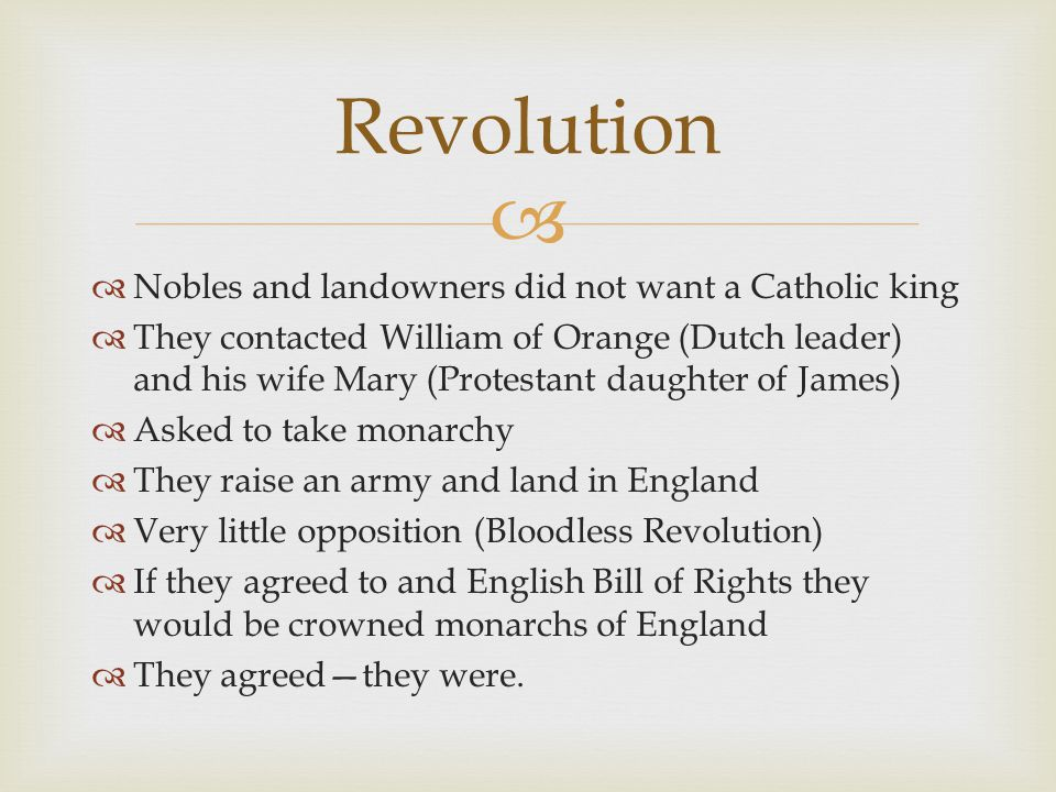   Nobles and landowners did not want a Catholic king  They contacted William of Orange (Dutch leader) and his wife Mary (Protestant daughter of James)  Asked to take monarchy  They raise an army and land in England  Very little opposition (Bloodless Revolution)  If they agreed to and English Bill of Rights they would be crowned monarchs of England  They agreed—they were.