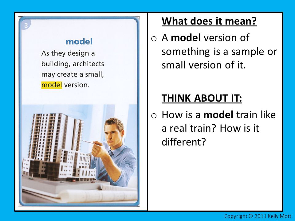 What does it mean? o A model version of something is a sample or small version of it. THINK ABOUT IT: o How is a model train like a real train? How is