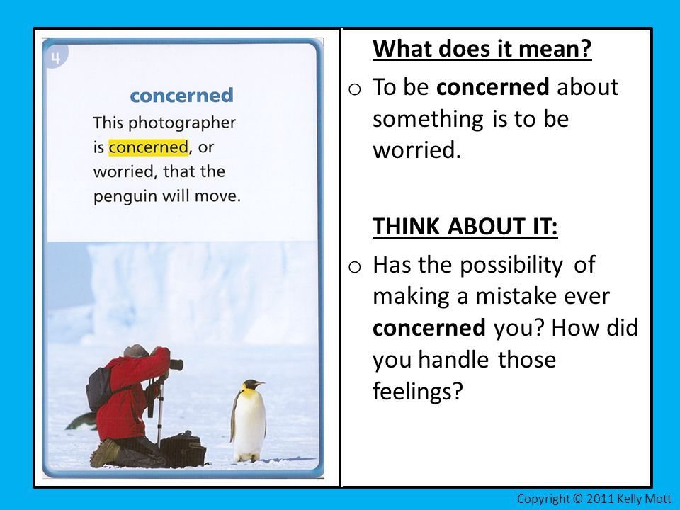 What does it mean? o To be concerned about something is to be worried. THINK ABOUT IT: o Has the possibility of making a mistake ever concerned you? H