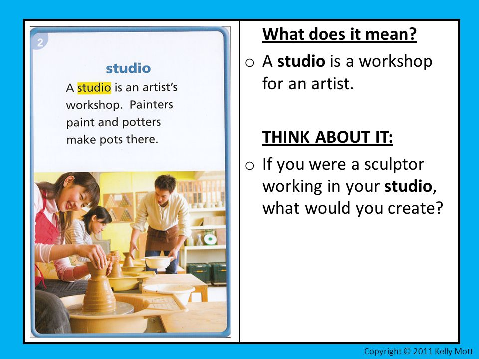 What does it mean? o A studio is a workshop for an artist. THINK ABOUT IT: o If you were a sculptor working in your studio, what would you create?