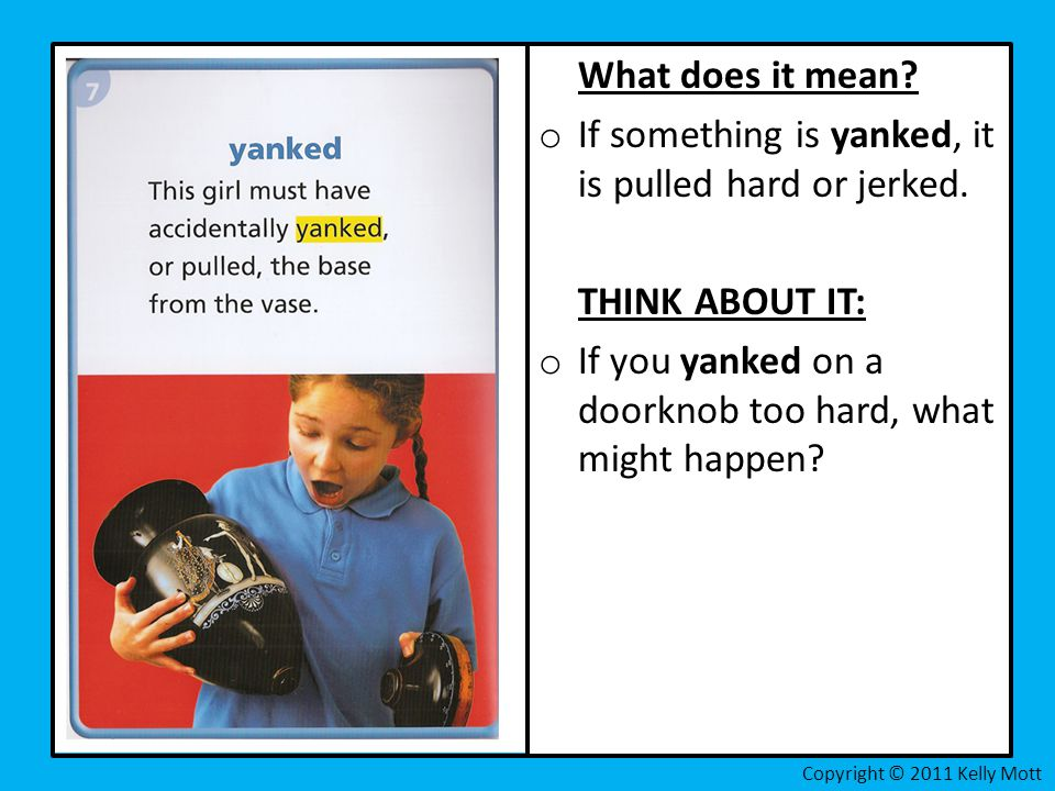 What does it mean? o If something is yanked, it is pulled hard or jerked. THINK ABOUT IT: o If you yanked on a doorknob too hard, what might happen?