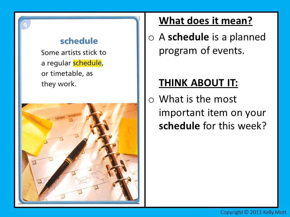 What does it mean? o A schedule is a planned program of events. THINK ABOUT IT: o What is the most important item on your schedule for this week?