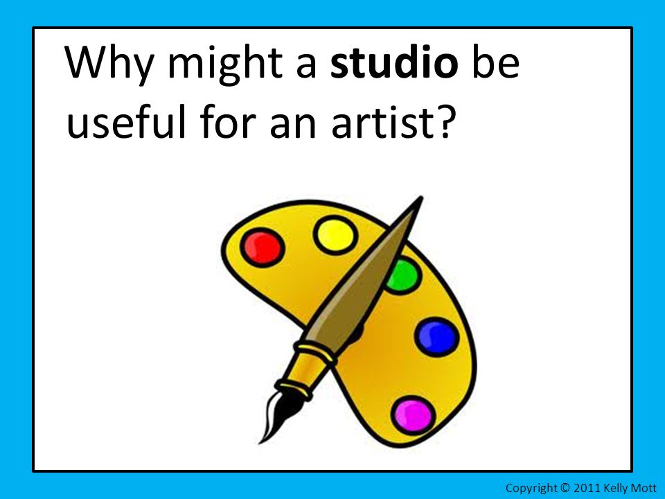 Why might a studio be useful for an artist? Copyright © 2011 Kelly Mott