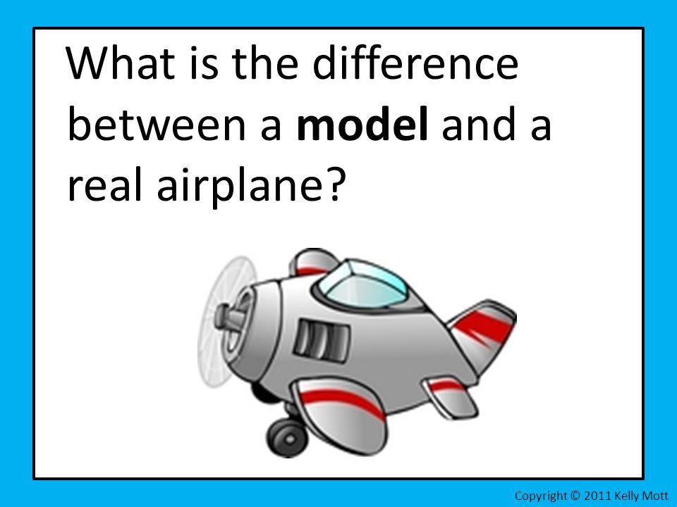 What is the difference between a model and a real airplane? Copyright © 2011 Kelly Mott