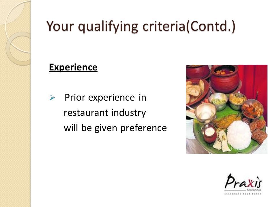 Your qualifying criteria(Contd.) Experience  Prior experience in restaurant industry will be given preference