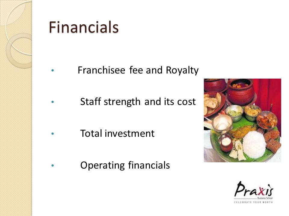 Financials Franchisee fee and Royalty Staff strength and its cost Total investment Operating financials