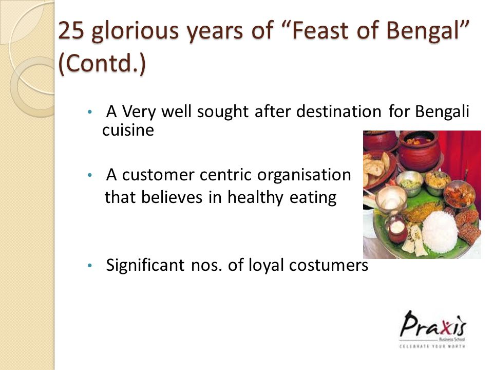 25 glorious years of Feast of Bengal (Contd.) A Very well sought after destination for Bengali cuisine A customer centric organisation that believes in healthy eating Significant nos.