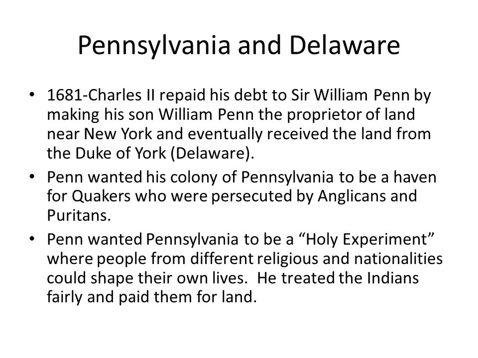 Pennsylvania and Delaware 1681-Charles II repaid his debt to Sir William Penn by making his son William Penn the proprietor of land near New York and eventually received the land from the Duke of York (Delaware).