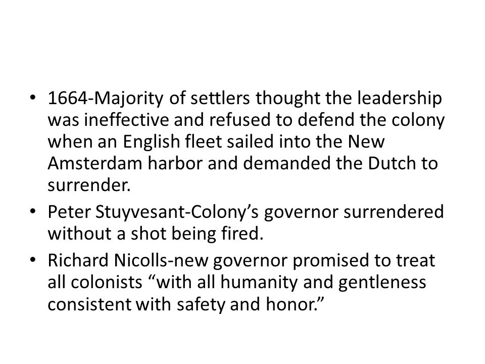 1664-Majority of settlers thought the leadership was ineffective and refused to defend the colony when an English fleet sailed into the New Amsterdam harbor and demanded the Dutch to surrender.
