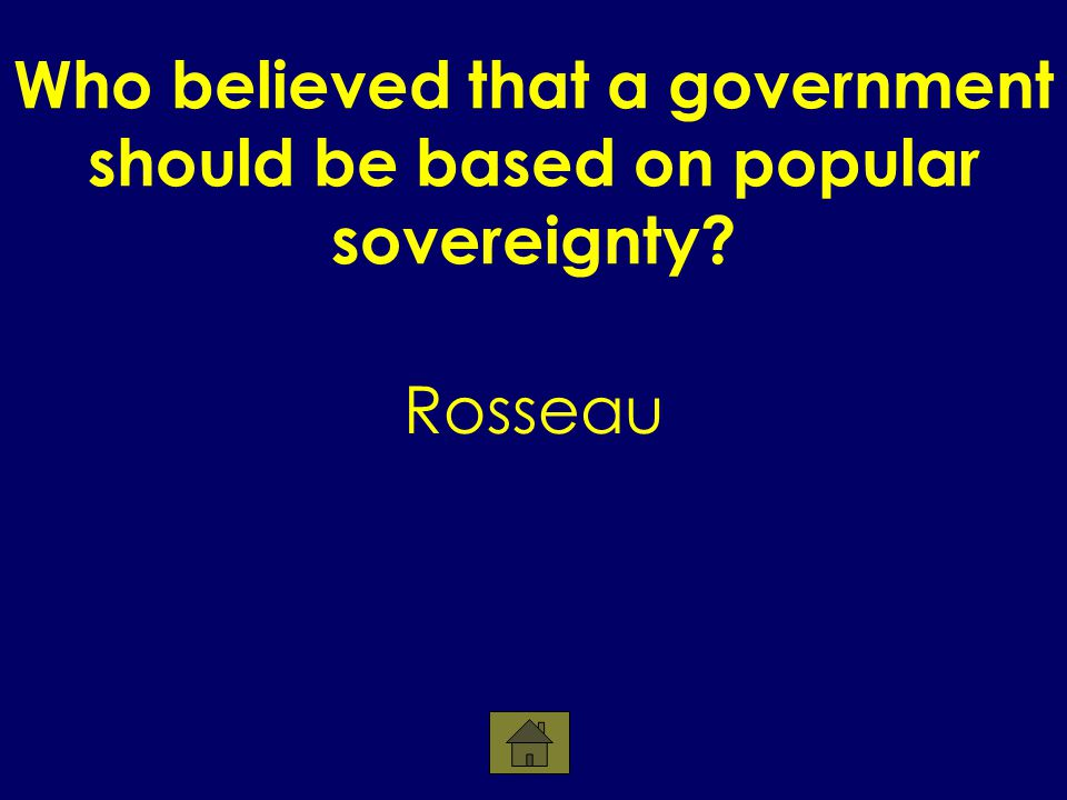 Who believed that a government should be based on popular sovereignty Rosseau