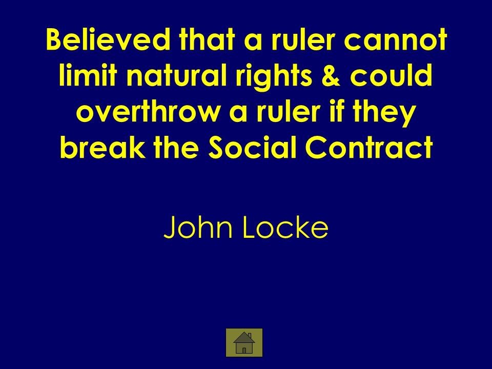 Believed that a ruler cannot limit natural rights & could overthrow a ruler if they break the Social Contract John Locke