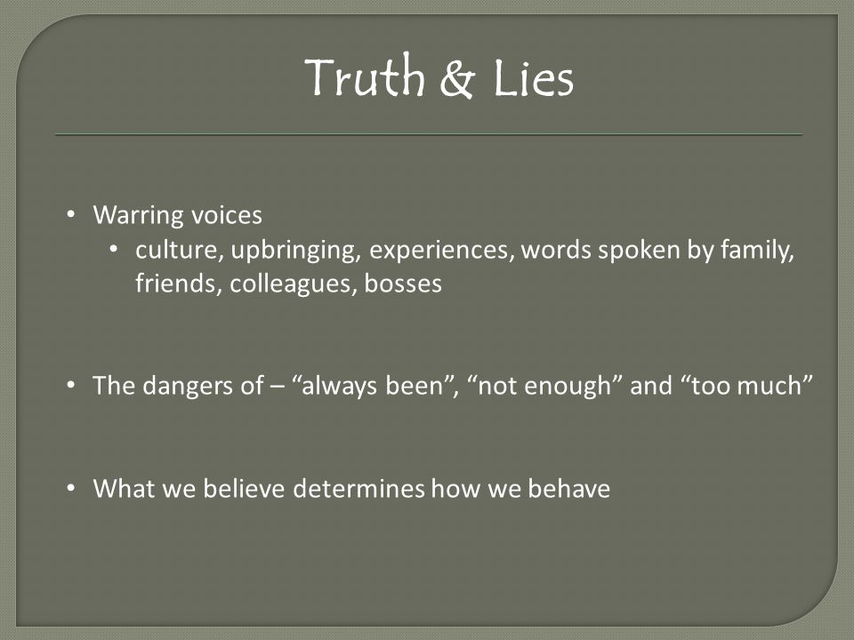 Truth & Lies Warring voices culture, upbringing, experiences, words spoken by family, friends, colleagues, bosses The dangers of – always been , not enough and too much What we believe determines how we behave