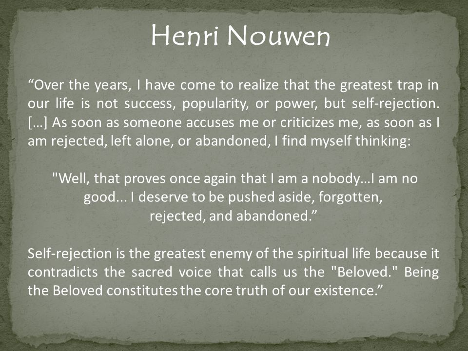 Henri Nouwen Over the years, I have come to realize that the greatest trap in our life is not success, popularity, or power, but self-rejection.