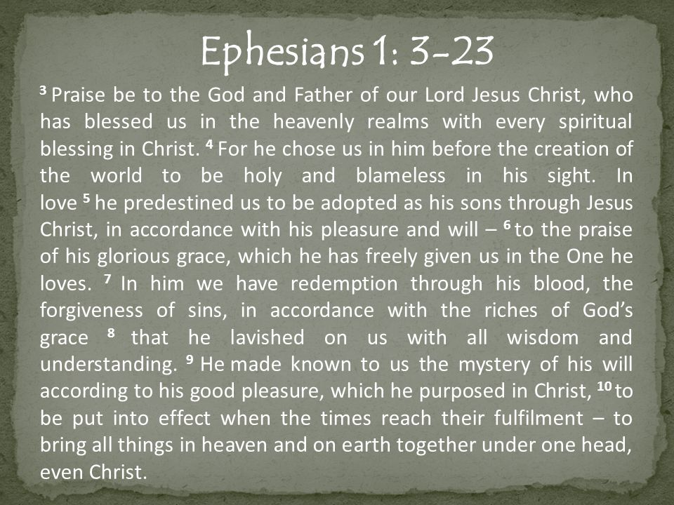 Ephesians 1: 3-23 11 In him we were also chosen, having been predestined according to the plan of him who works out everything in conformity with the purpose of his will, 12 in order that we, who were the first to hope in Christ, might be for the praise of his glory.