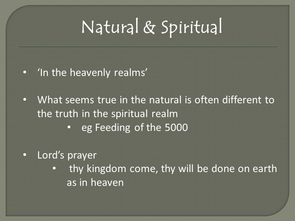Natural & Spiritual 'In the heavenly realms' What seems true in the natural is often different to the truth in the spiritual realm eg Feeding of the 5000 Lord's prayer thy kingdom come, thy will be done on earth as in heaven