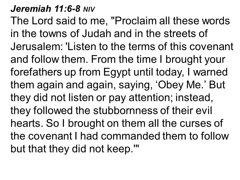 Jeremiah 11:6-8 NIV The Lord said to me, Proclaim all these words in the towns of Judah and in the streets of Jerusalem: Listen to the terms of this covenant and follow them.