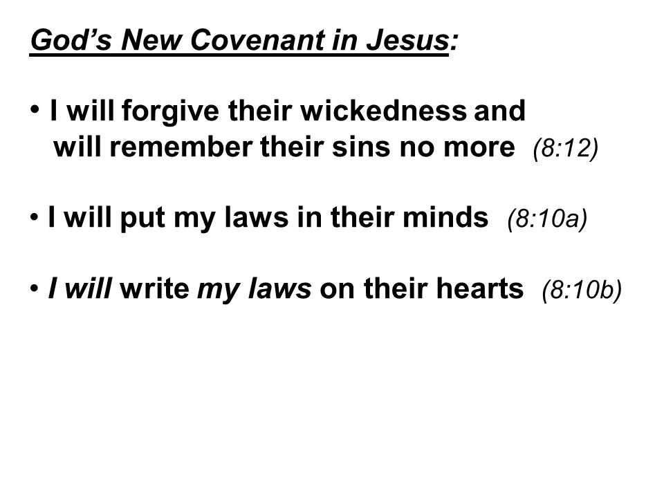 God's New Covenant in Jesus: I will forgive their wickedness and will remember their sins no more (8:12) I will put my laws in their minds (8:10a) I will write my laws on their hearts (8:10b)