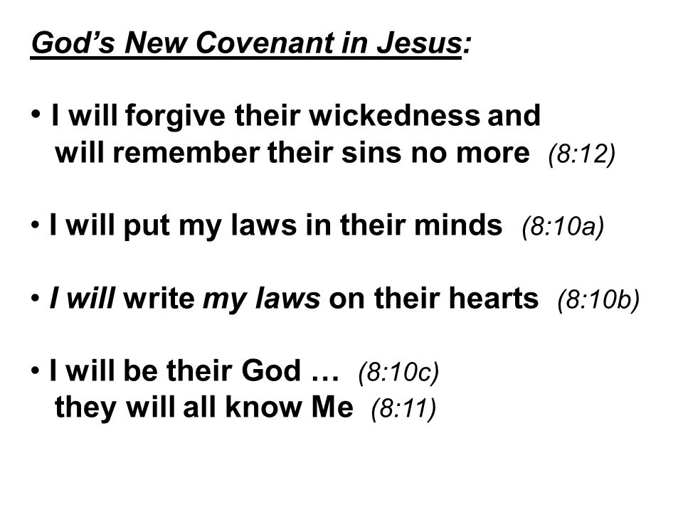 God's New Covenant in Jesus: I will forgive their wickedness and will remember their sins no more (8:12) I will put my laws in their minds (8:10a) I will write my laws on their hearts (8:10b) I will be their God … (8:10c) they will all know Me (8:11)