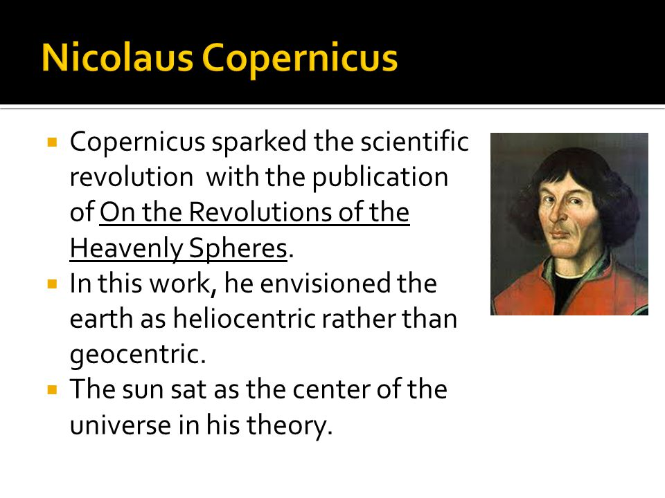  Copernicus sparked the scientific revolution with the publication of On the Revolutions of the Heavenly Spheres.  In this work, he envisioned the e