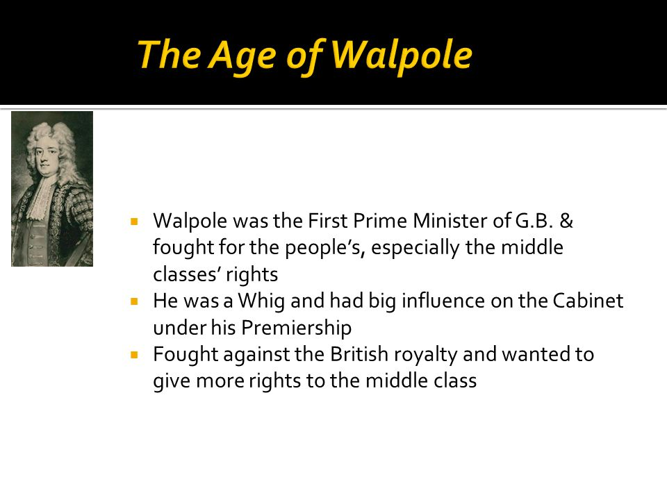  Walpole was the First Prime Minister of G.B. & fought for the people's, especially the middle classes' rights  He was a Whig and had big influence