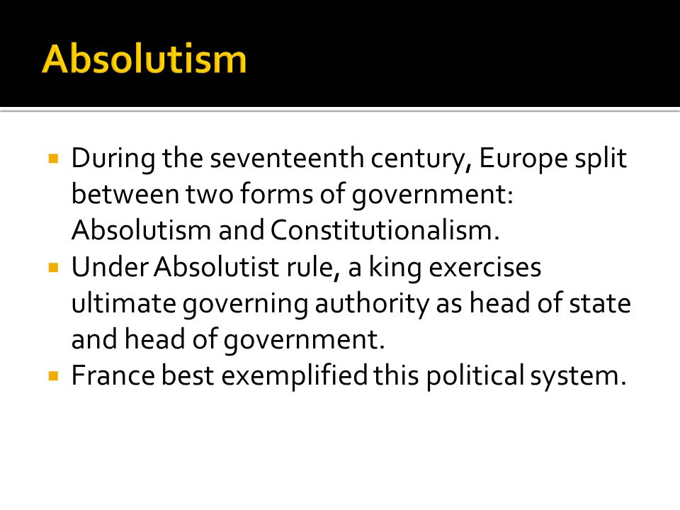  During the seventeenth century, Europe split between two forms of government: Absolutism and Constitutionalism.  Under Absolutist rule, a king exer