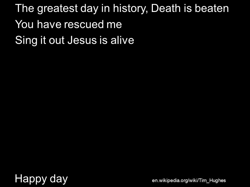 Happy day The greatest day in history, Death is beaten You have rescued me Sing it out Jesus is alive en.wikipedia.org/wiki/Tim_Hughes