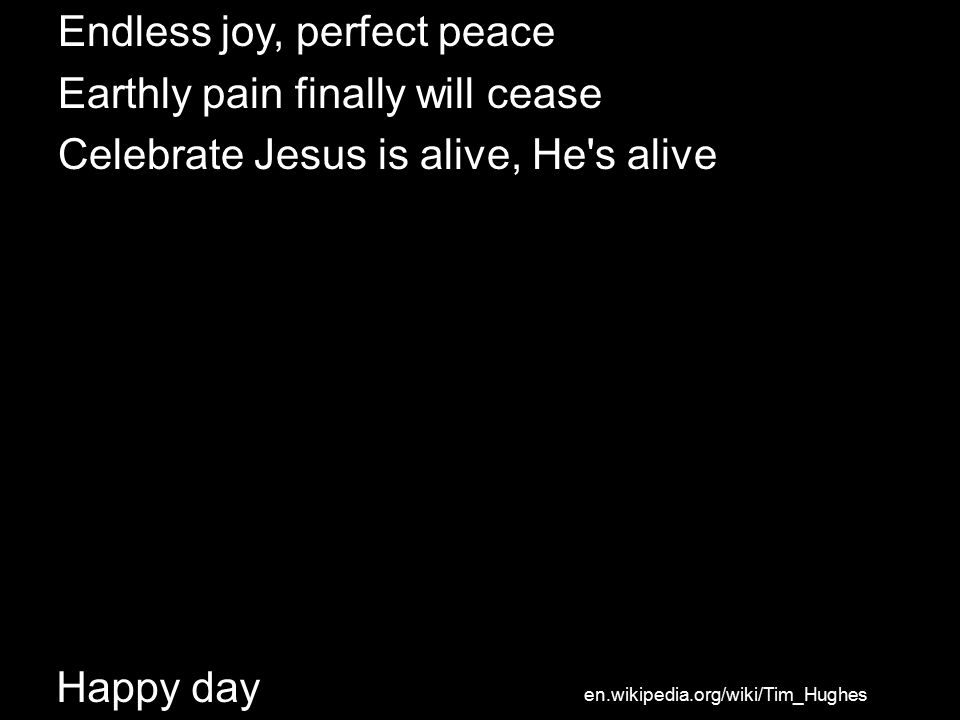 Happy day Endless joy, perfect peace Earthly pain finally will cease Celebrate Jesus is alive, He s alive en.wikipedia.org/wiki/Tim_Hughes