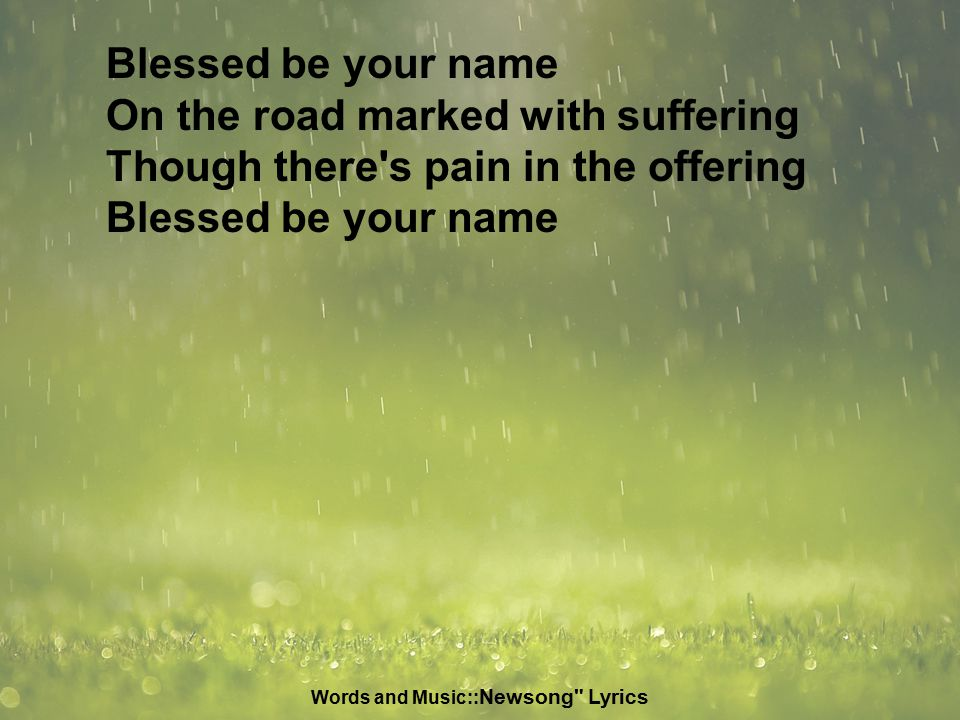 Blessed be your name On the road marked with suffering Though there s pain in the offering Blessed be your name Words and Music:: Newsong Lyrics