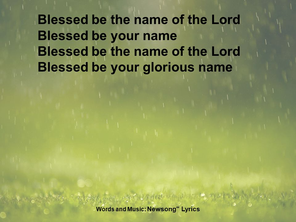 Blessed be the name of the Lord Blessed be your name Blessed be the name of the Lord Blessed be your glorious name Words and Music: Newsong Lyrics