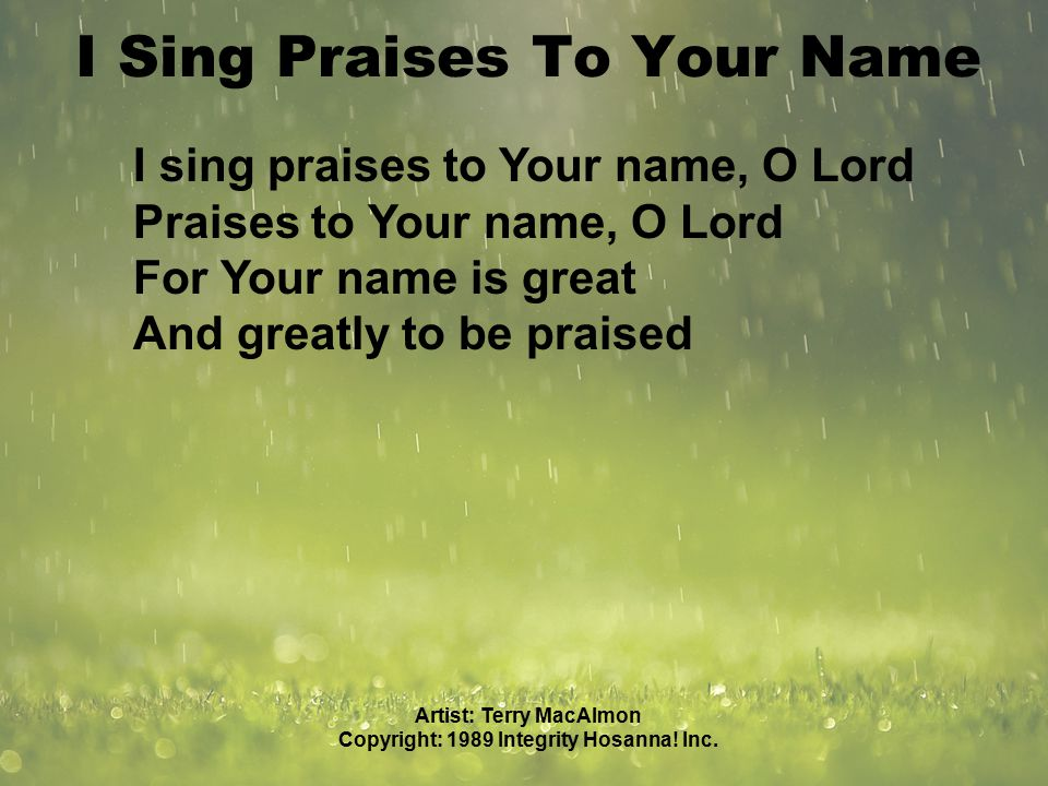 I Sing Praises To Your Name I sing praises to Your name, O Lord Praises to Your name, O Lord For Your name is great And greatly to be praised Artist: Terry MacAlmon Copyright: 1989 Integrity Hosanna.