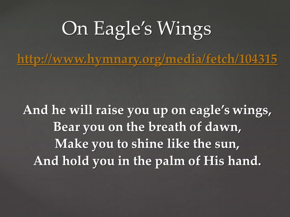 http://www.hymnary.org/media/fetch/104315 And he will raise you up on eagle's wings, Bear you on the breath of dawn, Make you to shine like the sun, And hold you in the palm of His hand.