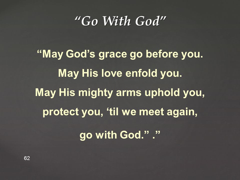Go With God 62 May God's grace go before you. May His love enfold you.