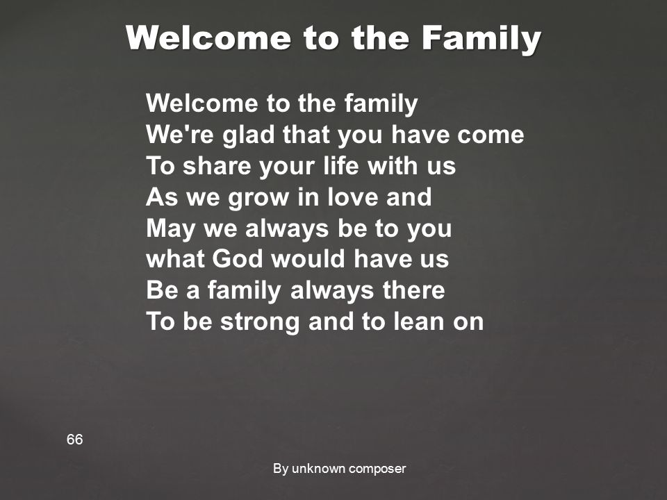 Welcome to the Family 66 Welcome to the family We re glad that you have come To share your life with us As we grow in love and May we always be to you what God would have us Be a family always there To be strong and to lean on By unknown composer
