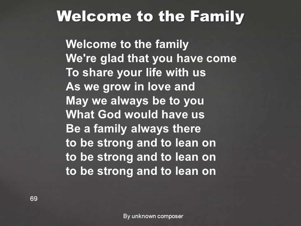 Welcome to the Family 69 Welcome to the family We re glad that you have come To share your life with us As we grow in love and May we always be to you What God would have us Be a family always there to be strong and to lean on to be strong and to lean on to be strong and to lean on By unknown composer